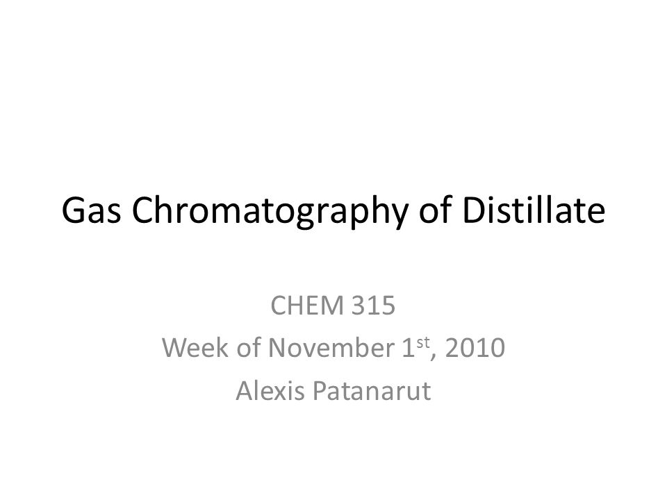 Gas Chromatography of Distillate CHEM 315 Week of November 1 st, 2010 Alexis Patanarut