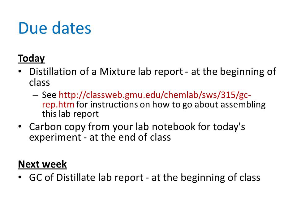 Due dates Today Distillation of a Mixture lab report - at the beginning of class – See http://classweb.gmu.edu/chemlab/sws/315/gc- rep.htm for instructions on how to go about assembling this lab report Carbon copy from your lab notebook for today s experiment - at the end of class Next week GC of Distillate lab report - at the beginning of class