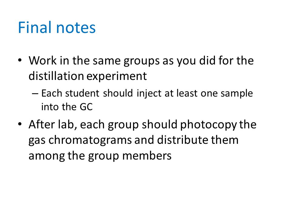 Final notes Work in the same groups as you did for the distillation experiment – Each student should inject at least one sample into the GC After lab, each group should photocopy the gas chromatograms and distribute them among the group members