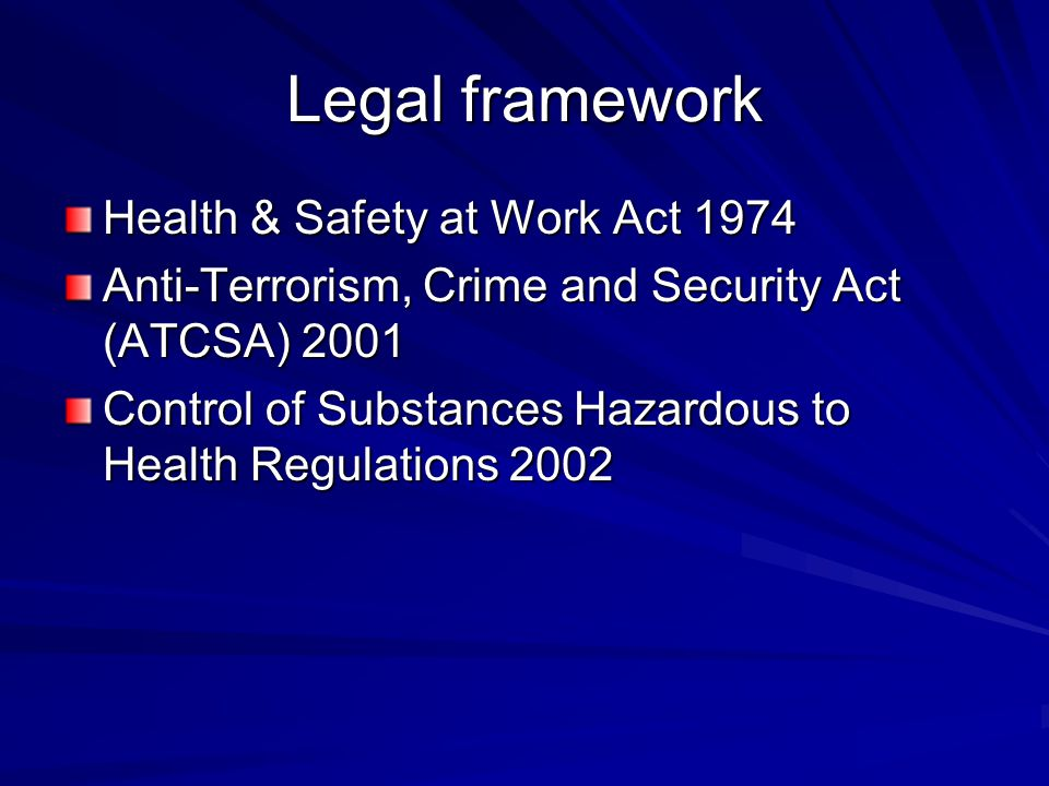 Legal framework Health & Safety at Work Act 1974 Anti-Terrorism, Crime and Security Act (ATCSA) 2001 Control of Substances Hazardous to Health Regulat