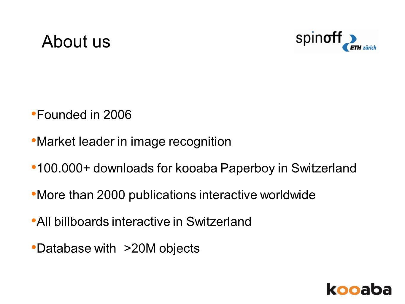 About us Founded in 2006 Market leader in image recognition 100.000+ downloads for kooaba Paperboy in Switzerland More than 2000 publications interactive worldwide All billboards interactive in Switzerland Database with >20M objects