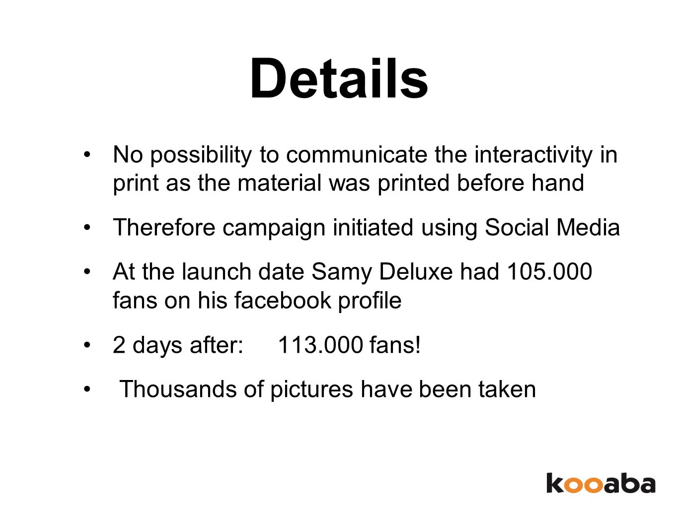 Details No possibility to communicate the interactivity in print as the material was printed before hand Therefore campaign initiated using Social Media At the launch date Samy Deluxe had 105.000 fans on his facebook profile 2 days after: 113.000 fans.