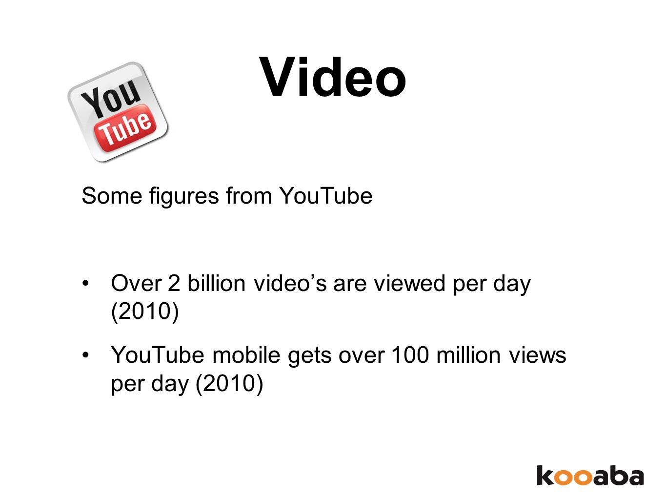 Video Some figures from YouTube Over 2 billion video's are viewed per day (2010) YouTube mobile gets over 100 million views per day (2010)