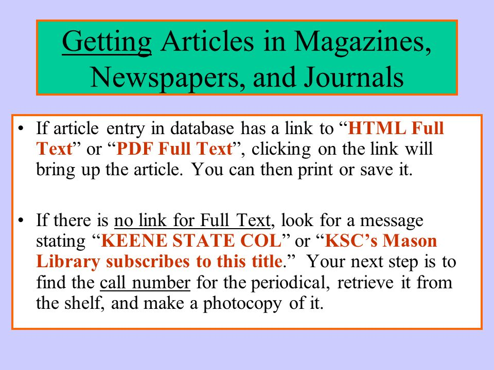 Getting Articles in Magazines, Newspapers, and Journals If article entry in database has a link to HTML Full Text or PDF Full Text , clicking on the link will bring up the article.