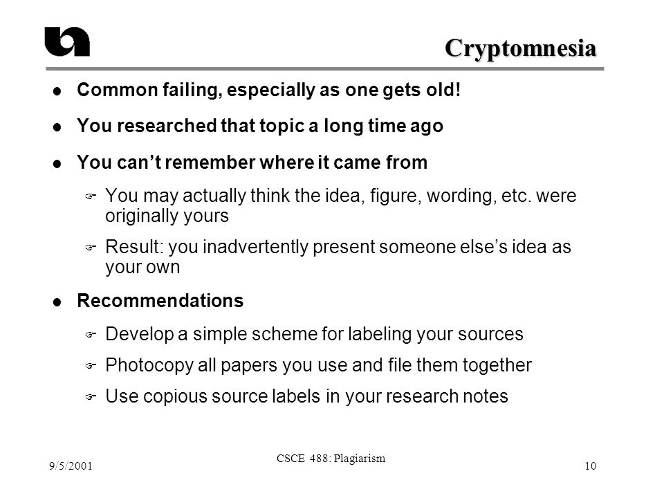 9/5/2001 CSCE 488: Plagiarism 10 Cryptomnesia l Common failing, especially as one gets old! l You researched that topic a long time ago l You can't re