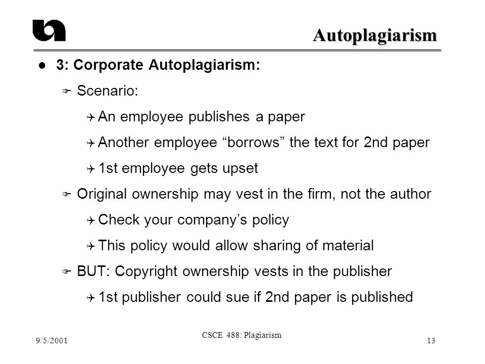 "9/5/2001 CSCE 488: Plagiarism 13 Autoplagiarism l 3: Corporate Autoplagiarism: F Scenario:  An employee publishes a paper  Another employee ""borrows"