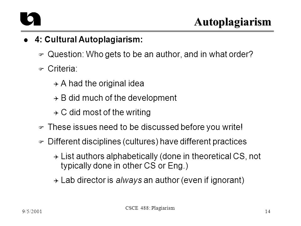 9/5/2001 CSCE 488: Plagiarism 14 Autoplagiarism l 4: Cultural Autoplagiarism: F Question: Who gets to be an author, and in what order? F Criteria:  A