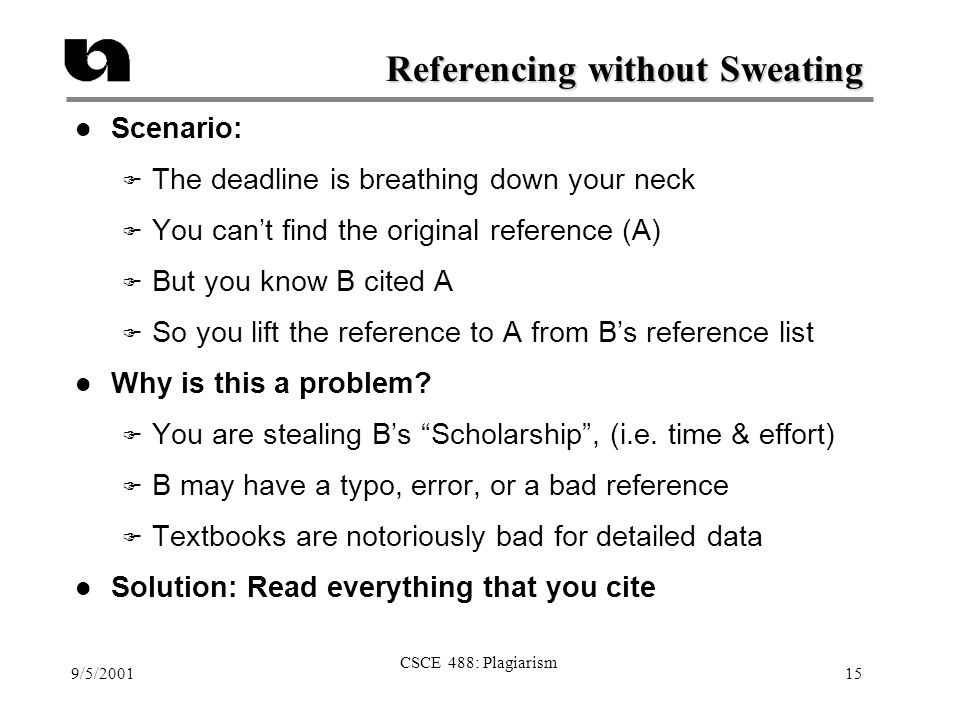 9/5/2001 CSCE 488: Plagiarism 15 Referencing without Sweating l Scenario: F The deadline is breathing down your neck F You can't find the original ref