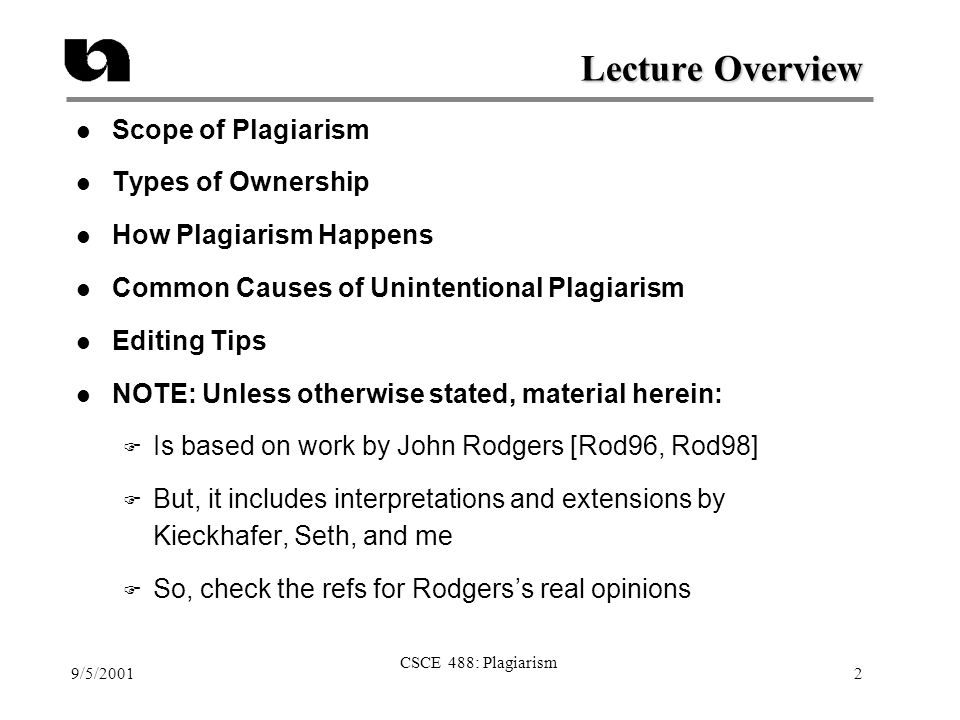 9/5/2001 CSCE 488: Plagiarism 2 Lecture Overview l Scope of Plagiarism l Types of Ownership l How Plagiarism Happens l Common Causes of Unintentional