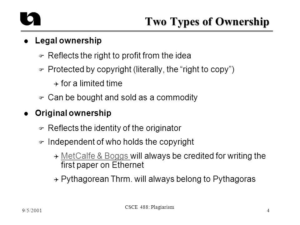9/5/2001 CSCE 488: Plagiarism 4 Two Types of Ownership l Legal ownership F Reflects the right to profit from the idea F Protected by copyright (litera