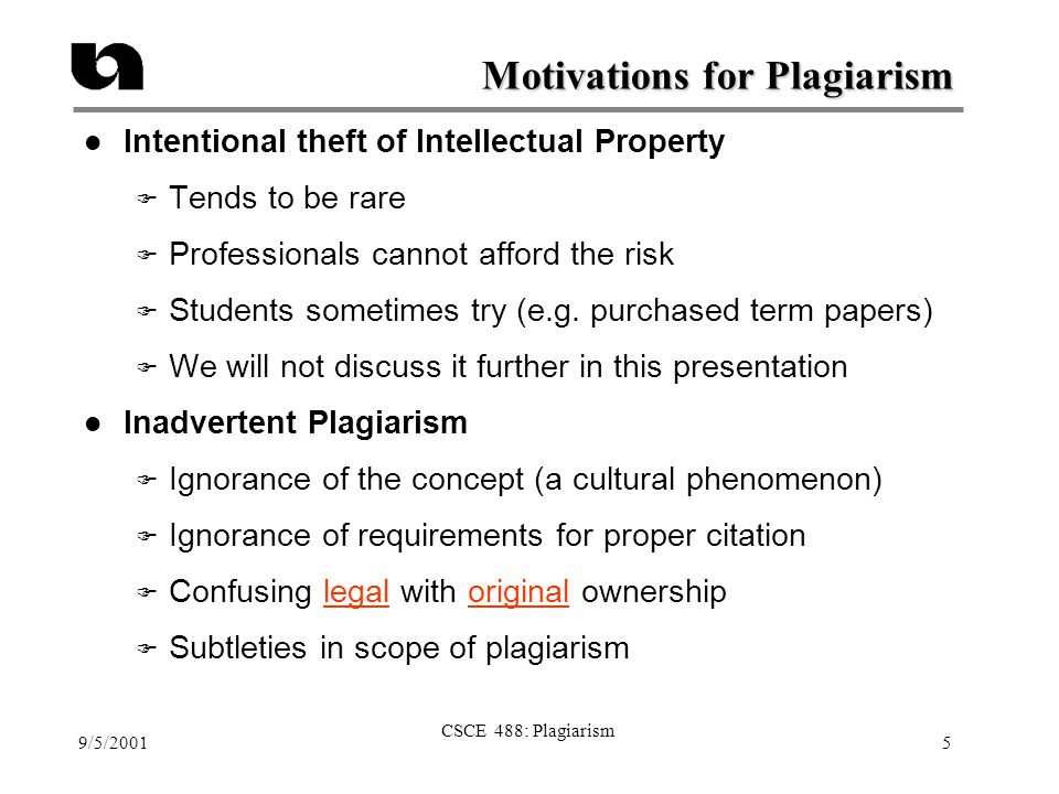 9/5/2001 CSCE 488: Plagiarism 5 Motivations for Plagiarism l Intentional theft of Intellectual Property F Tends to be rare F Professionals cannot affo