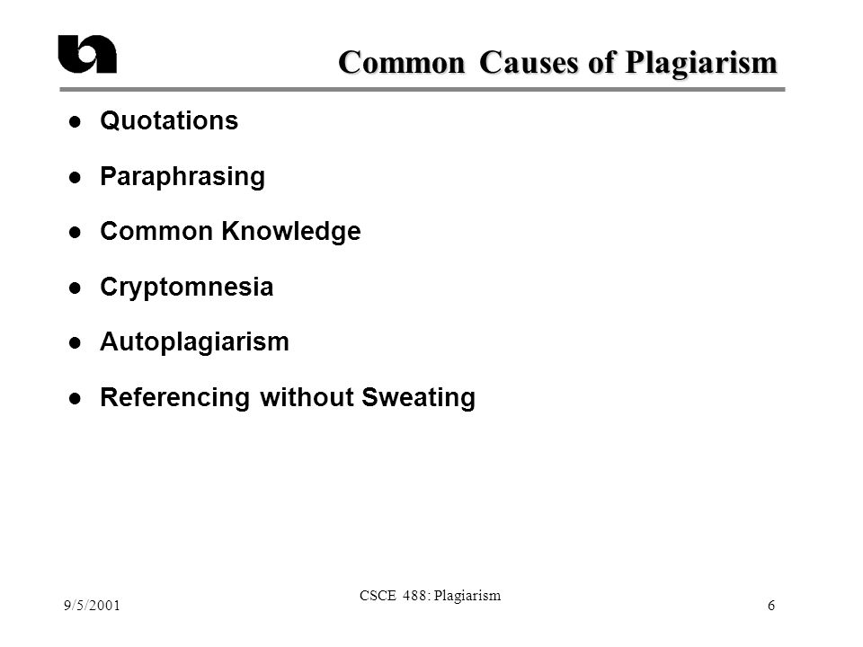 9/5/2001 CSCE 488: Plagiarism 6 Common Causes of Plagiarism l Quotations l Paraphrasing l Common Knowledge l Cryptomnesia l Autoplagiarism l Referencing without Sweating