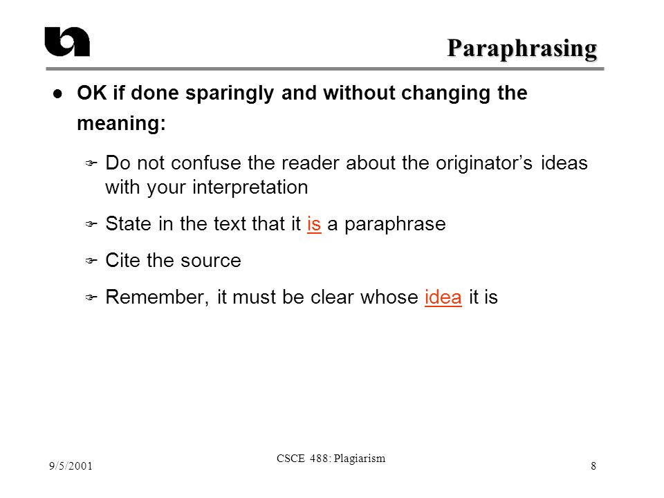9/5/2001 CSCE 488: Plagiarism 8 Paraphrasing l OK if done sparingly and without changing the meaning: F Do not confuse the reader about the originator's ideas with your interpretation F State in the text that it is a paraphrase F Cite the source F Remember, it must be clear whose idea it is