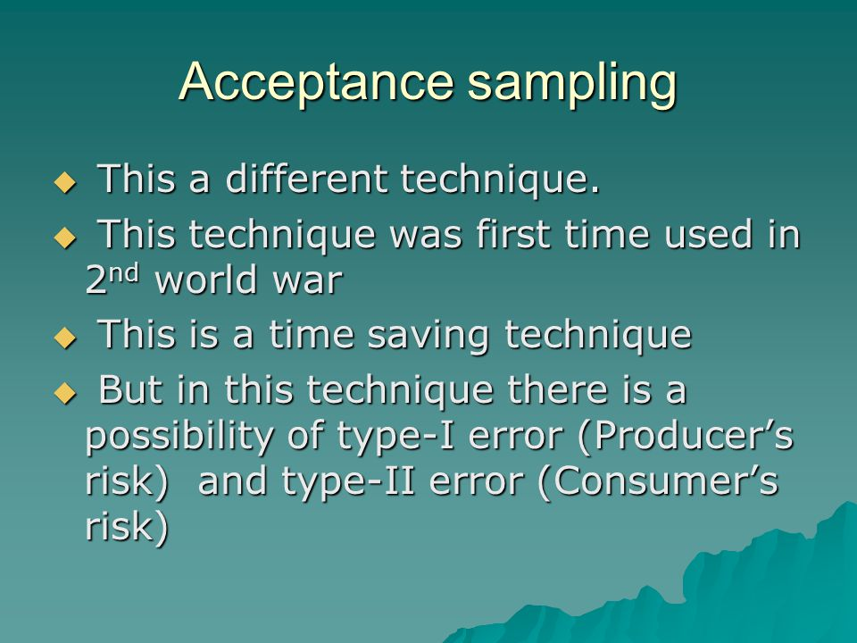 Acceptance sampling  This a different technique.  This technique was first time used in 2 nd world war  This is a time saving technique  But in th