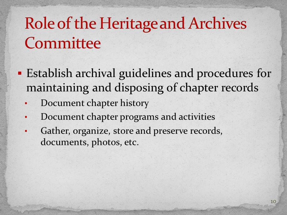  Establish archival guidelines and procedures for maintaining and disposing of chapter records Document chapter history Document chapter programs and activities Gather, organize, store and preserve records, documents, photos, etc.