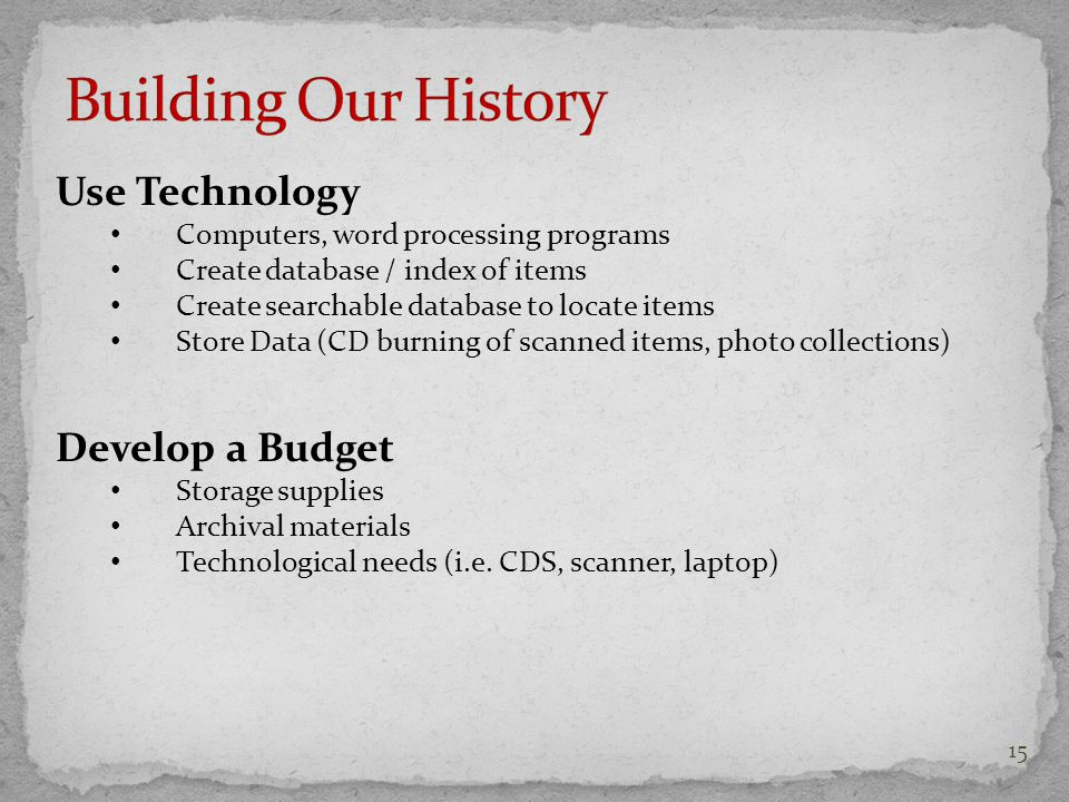 Use Technology Computers, word processing programs Create database / index of items Create searchable database to locate items Store Data (CD burning of scanned items, photo collections) Develop a Budget Storage supplies Archival materials Technological needs (i.e.