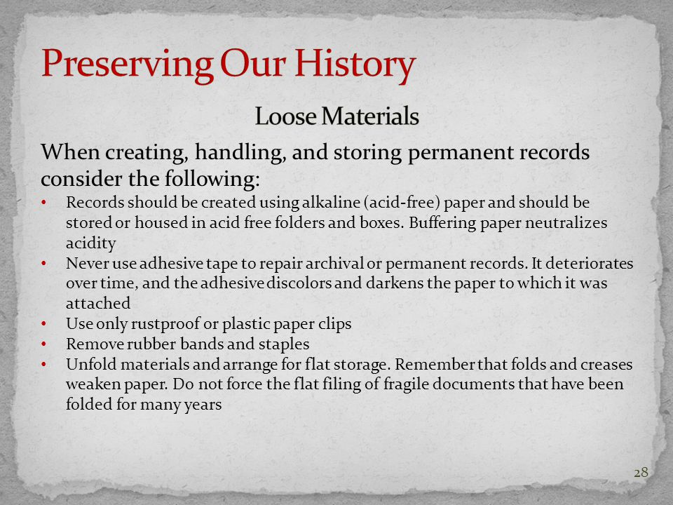 When creating, handling, and storing permanent records consider the following: Records should be created using alkaline (acid-free) paper and should be stored or housed in acid free folders and boxes.