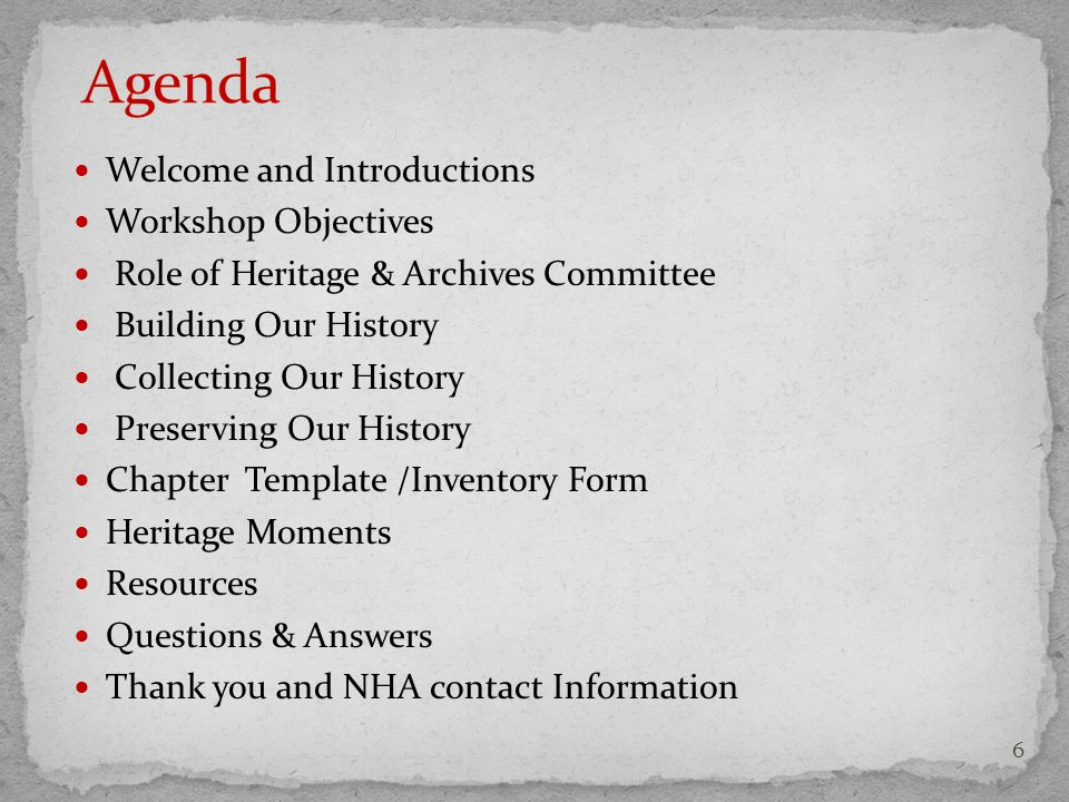 Welcome and Introductions Workshop Objectives Role of Heritage & Archives Committee Building Our History Collecting Our History Preserving Our History Chapter Template /Inventory Form Heritage Moments Resources Questions & Answers Thank you and NHA contact Information 6