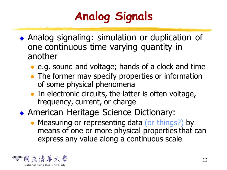 12 Analog Signals  Analog signaling: simulation or duplication of one continuous time varying quantity in another e.g.