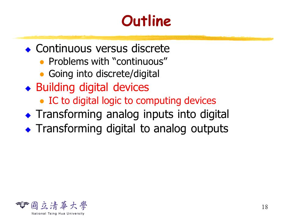 18 Outline  Continuous versus discrete Problems with continuous Going into discrete/digital  Building digital devices IC to digital logic to computing devices  Transforming analog inputs into digital  Transforming digital to analog outputs