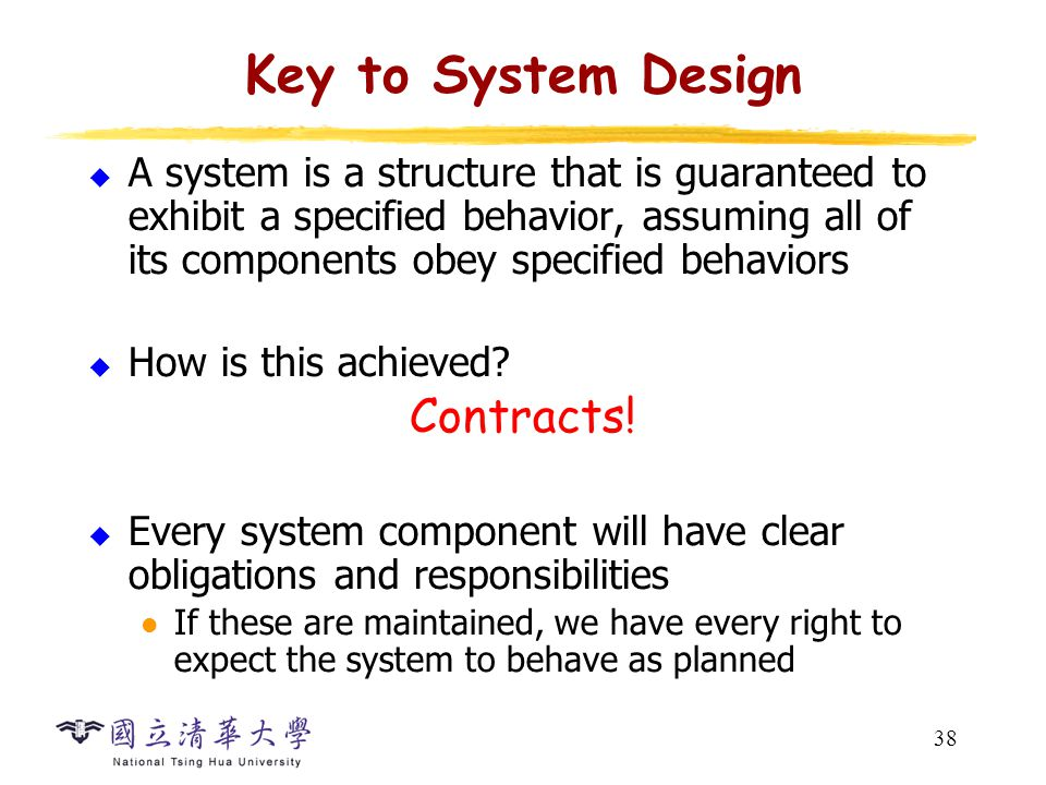 38 Key to System Design  A system is a structure that is guaranteed to exhibit a specified behavior, assuming all of its components obey specified behaviors  How is this achieved.