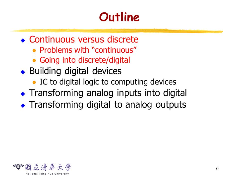 6 Outline  Continuous versus discrete Problems with continuous Going into discrete/digital  Building digital devices IC to digital logic to computing devices  Transforming analog inputs into digital  Transforming digital to analog outputs