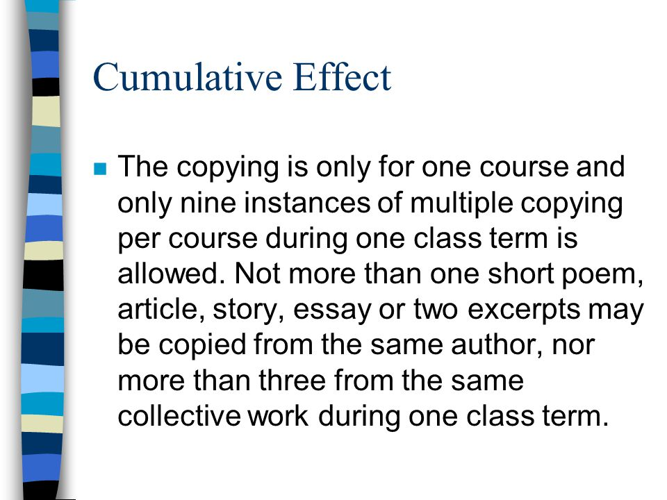 Cumulative Effect n The copying is only for one course and only nine instances of multiple copying per course during one class term is allowed.