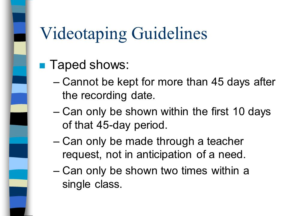 Videotaping Guidelines n Taped shows: –Cannot be kept for more than 45 days after the recording date.
