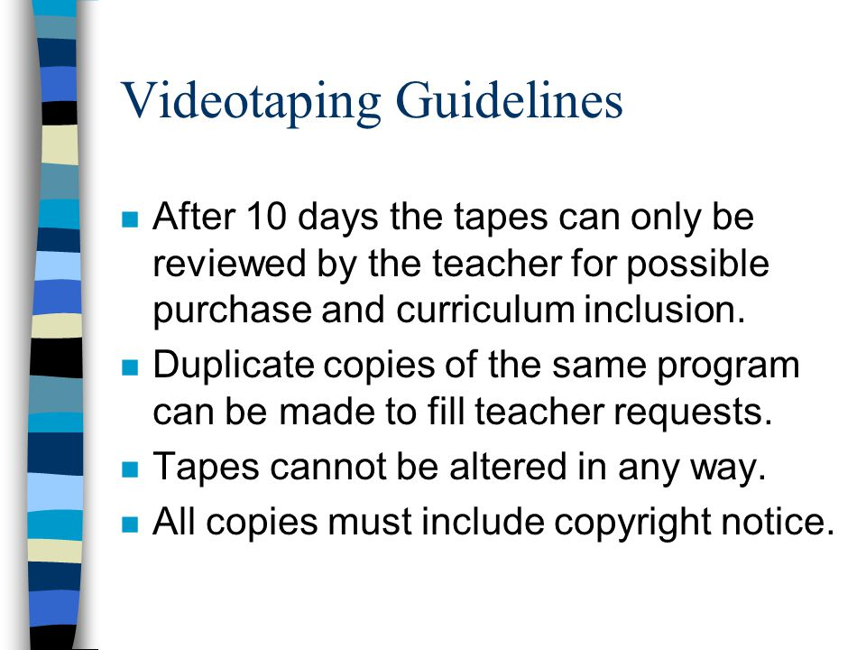 Videotaping Guidelines n After 10 days the tapes can only be reviewed by the teacher for possible purchase and curriculum inclusion.