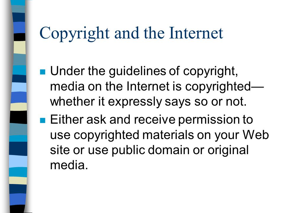 Copyright and the Internet n Under the guidelines of copyright, media on the Internet is copyrighted— whether it expressly says so or not.