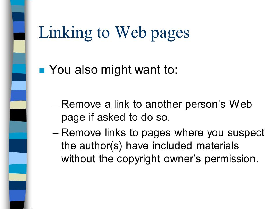 Linking to Web pages n You also might want to: –Remove a link to another person's Web page if asked to do so.