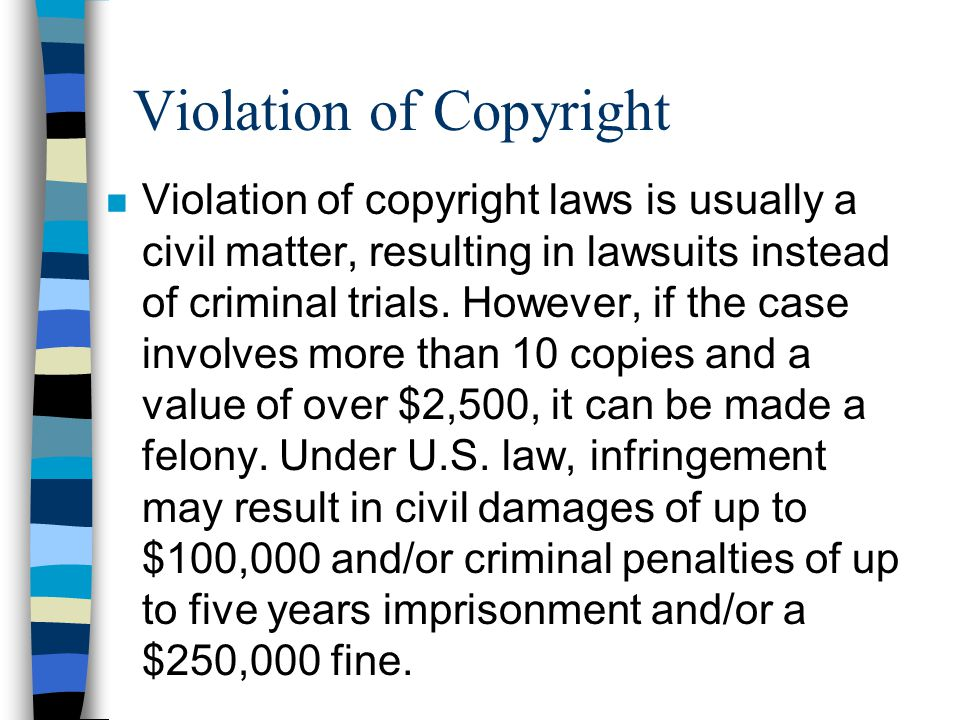 Violation of Copyright n Violation of copyright laws is usually a civil matter, resulting in lawsuits instead of criminal trials.