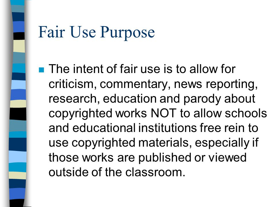 Fair Use Purpose n The intent of fair use is to allow for criticism, commentary, news reporting, research, education and parody about copyrighted works NOT to allow schools and educational institutions free rein to use copyrighted materials, especially if those works are published or viewed outside of the classroom.