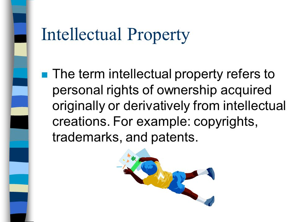Intellectual Property n The term intellectual property refers to personal rights of ownership acquired originally or derivatively from intellectual creations.