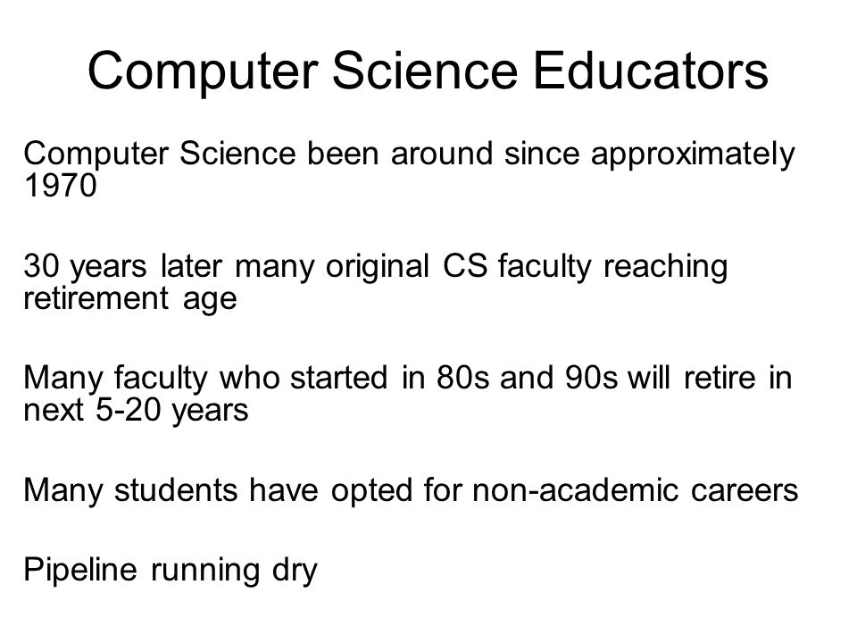 Computer Science Educators Computer Science been around since approximately 1970 30 years later many original CS faculty reaching retirement age Many faculty who started in 80s and 90s will retire in next 5-20 years Many students have opted for non-academic careers Pipeline running dry
