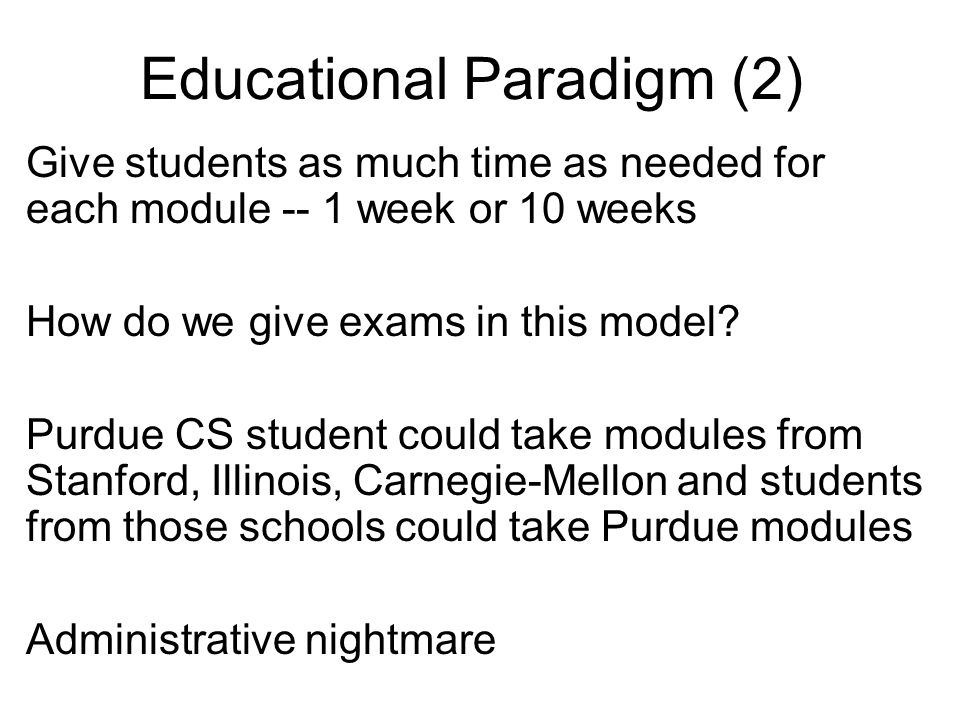 Educational Paradigm (2) Give students as much time as needed for each module -- 1 week or 10 weeks How do we give exams in this model.
