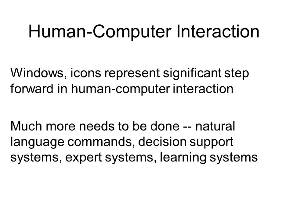 Human-Computer Interaction Windows, icons represent significant step forward in human-computer interaction Much more needs to be done -- natural language commands, decision support systems, expert systems, learning systems