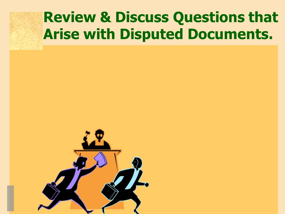 Review & Discuss Questions that Arise with Disputed Documents.