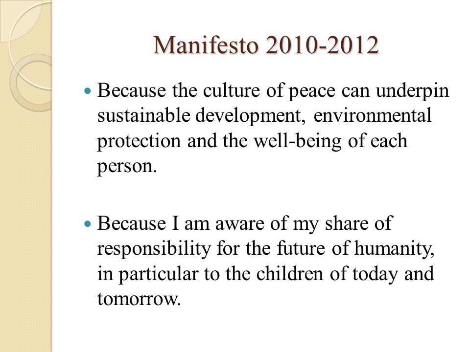Manifesto 2010-2012 Because the culture of peace can underpin sustainable development, environmental protection and the well-being of each person.