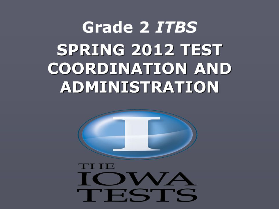 SPRING 2012 TEST COORDINATION AND ADMINISTRATION Grade 2 ITBS