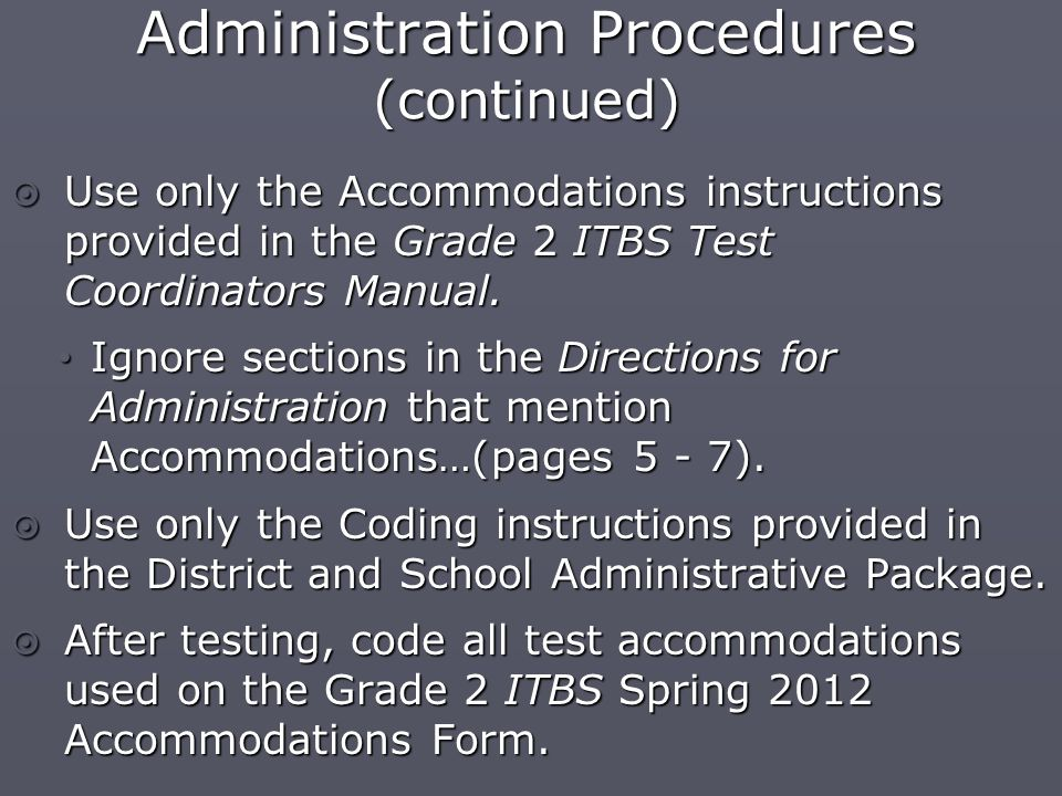 Administration Procedures (continued)  Use only the Accommodations instructions provided in the Grade 2 ITBS Test Coordinators Manual.