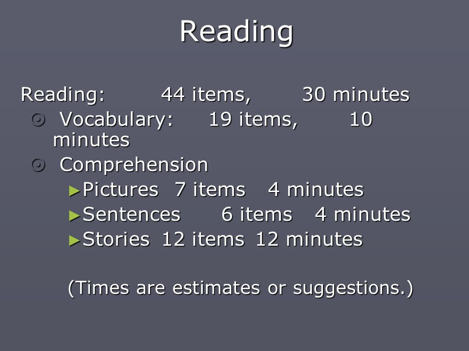 Reading Reading: 44 items, 30 minutes  Vocabulary: 19 items, 10 minutes  Comprehension ► Pictures 7 items 4 minutes ► Sentences 6 items 4 minutes ► Stories12 items12 minutes (Times are estimates or suggestions.)