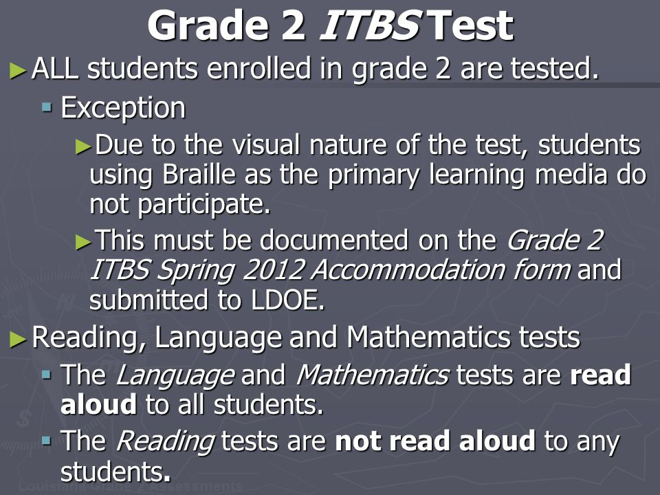Louisiana Grade 2 Assessments Grade 2 ITBS Test ► ALL students enrolled in grade 2 are tested.