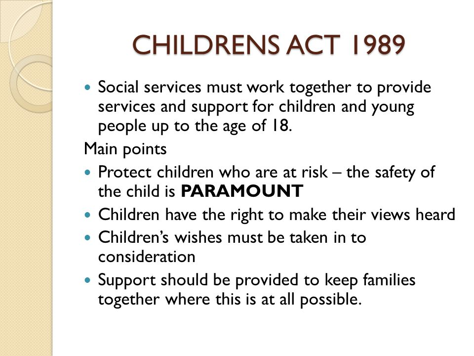 CHILDRENS ACT 1989 Social services must work together to provide services and support for children and young people up to the age of 18.