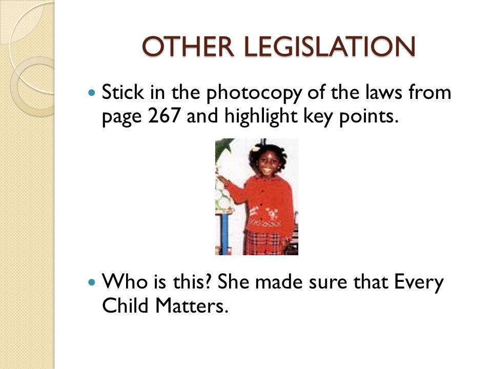 OTHER LEGISLATION Stick in the photocopy of the laws from page 267 and highlight key points. Who is this? She made sure that Every Child Matters.