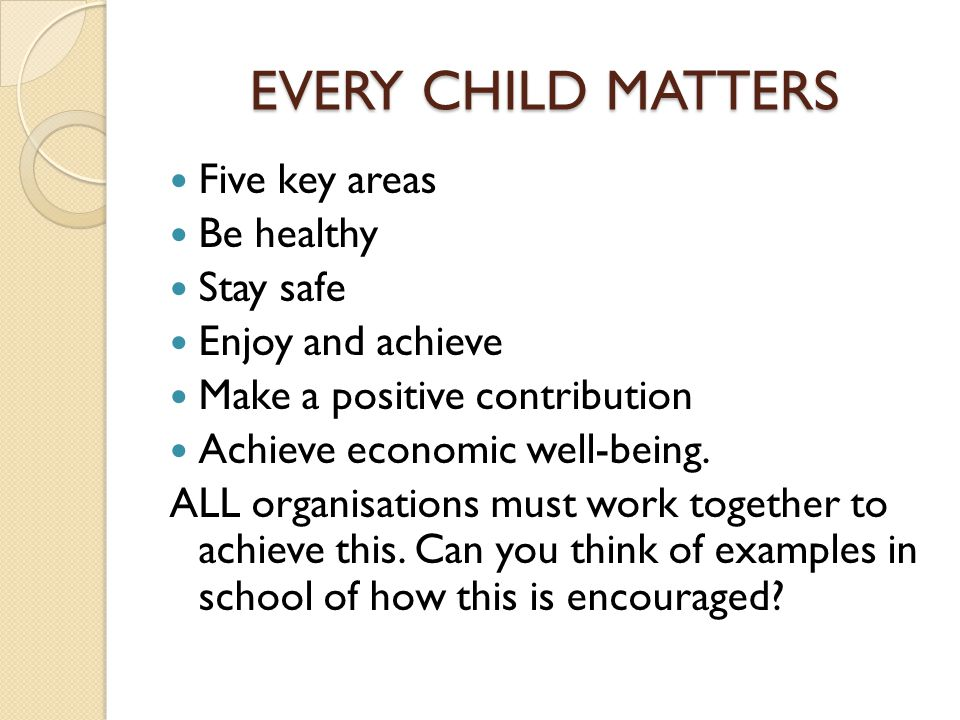 EVERY CHILD MATTERS Five key areas Be healthy Stay safe Enjoy and achieve Make a positive contribution Achieve economic well-being.