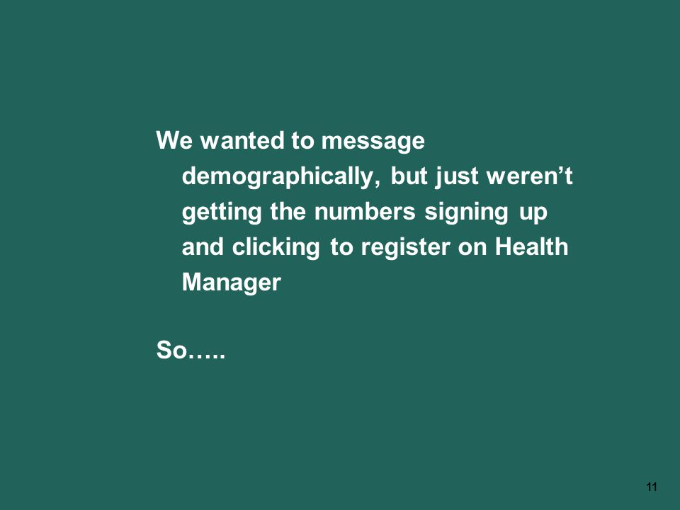 11 We wanted to message demographically, but just weren't getting the numbers signing up and clicking to register on Health Manager So…..