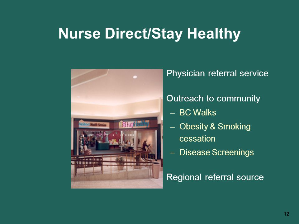 12 Nurse Direct/Stay Healthy Physician referral service Outreach to community –BC Walks –Obesity & Smoking cessation –Disease Screenings Regional refe