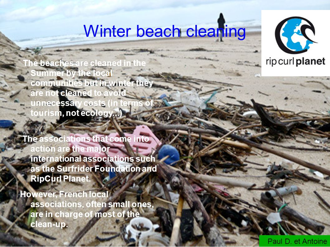 Winter beach cleaning The beaches are cleaned in the Summer by the local communities but in winter they are not cleaned to avoid unnecessary costs (in terms of tourism, not ecology...) The associations that come into action are the major international associations such as the Surfrider Foundation and RipCurl Planet.