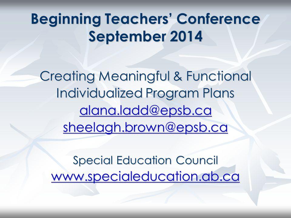Beginning Teachers' Conference Sept 2014 Special Education Council www.specialeducation.ab.ca alana.ladd@epsb.ca sheelagh.brown@epsb.ca